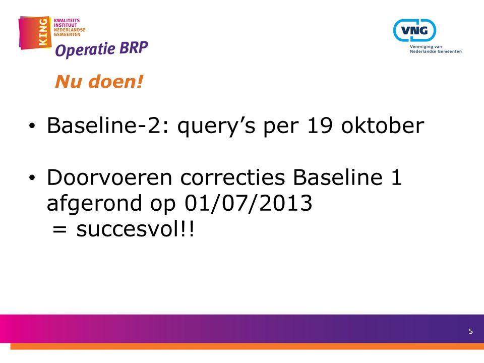 5 Nu doen! Baseline-2: query's per 19 oktober Doorvoeren correcties Baseline 1 afgerond op 01/07/2013 = succesvol!!