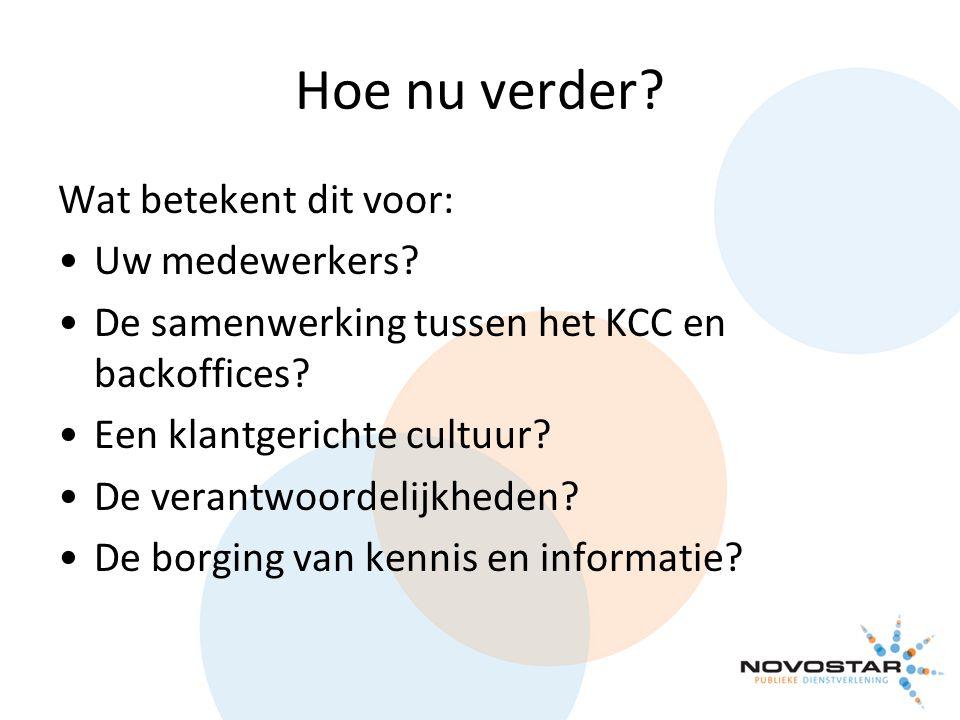 Hoe nu verder? Wat betekent dit voor: Uw medewerkers? De samenwerking tussen het KCC en backoffices? Een klantgerichte cultuur? De verantwoordelijkhed