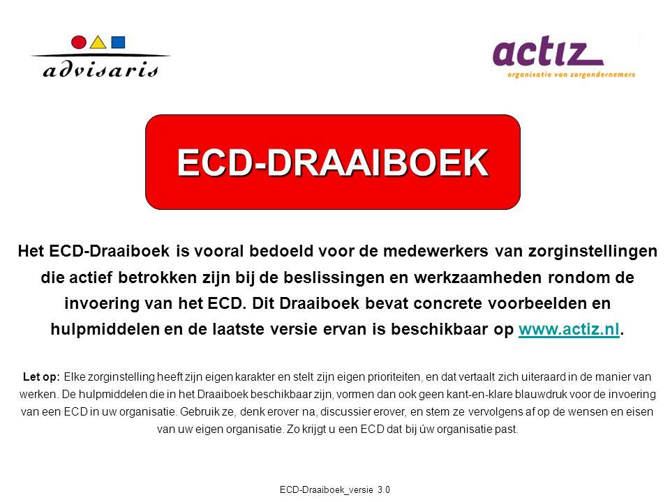 ECD-Draaiboek_versie 3.0 Het ECD-Draaiboek is vooral bedoeld voor de medewerkers van zorginstellingen die actief betrokken zijn bij de beslissingen en werkzaamheden rondom de invoering van het ECD.