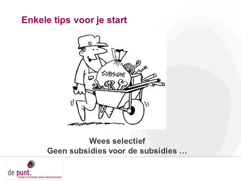 Enkele tips voor je start Wees selectief Geen subsidies voor de subsidies …