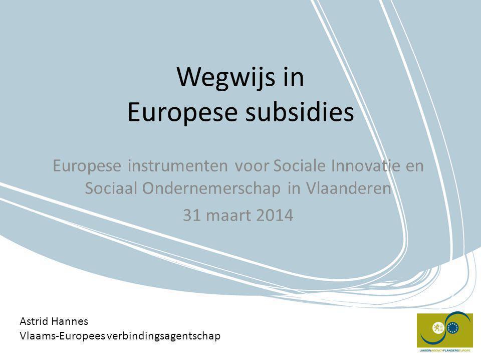 Wegwijs in Europese subsidies Europese instrumenten voor Sociale Innovatie en Sociaal Ondernemerschap in Vlaanderen 31 maart 2014 Astrid Hannes Vlaams-Europees verbindingsagentschap