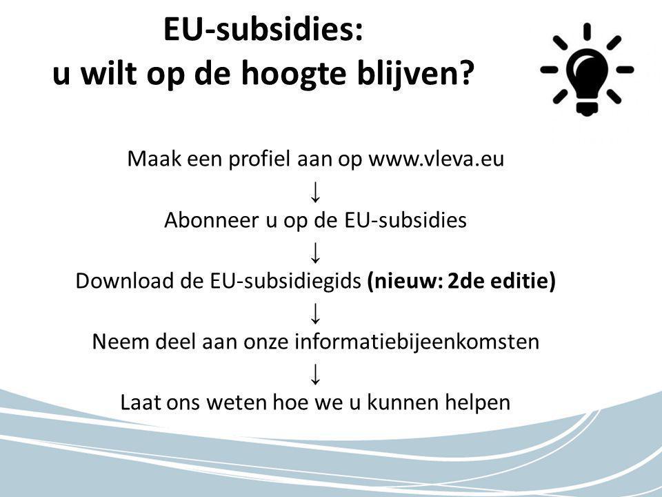 Maak een profiel aan op www.vleva.eu ↓ Abonneer u op de EU-subsidies ↓ Download de EU-subsidiegids (nieuw: 2de editie) ↓ Neem deel aan onze informatiebijeenkomsten ↓ Laat ons weten hoe we u kunnen helpen EU-subsidies: u wilt op de hoogte blijven
