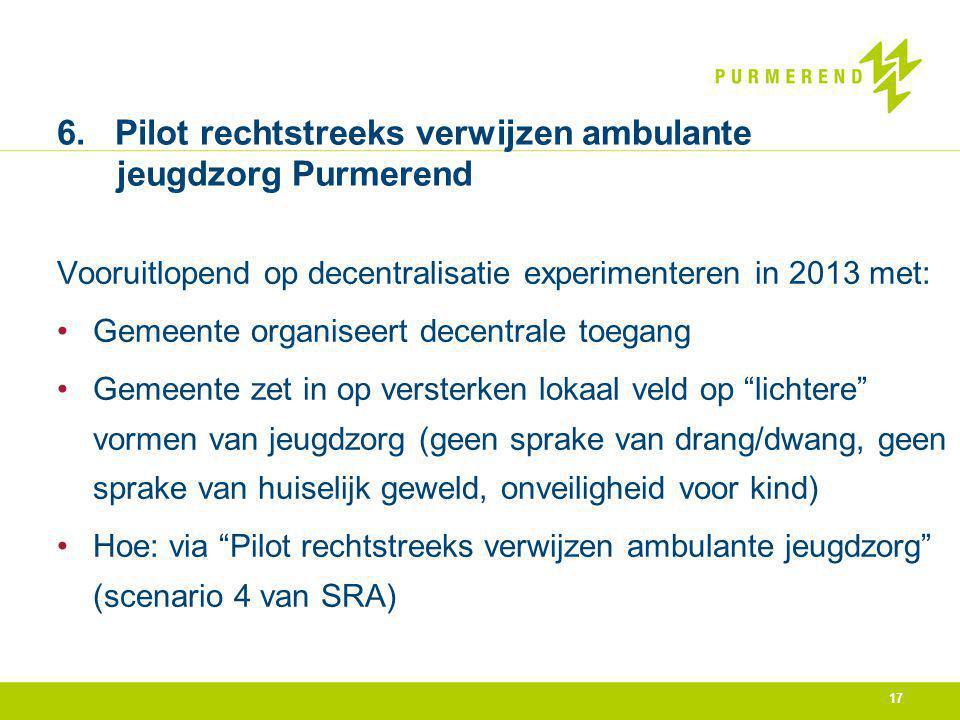 17 6. Pilot rechtstreeks verwijzen ambulante jeugdzorg Purmerend Vooruitlopend op decentralisatie experimenteren in 2013 met: Gemeente organiseert dec