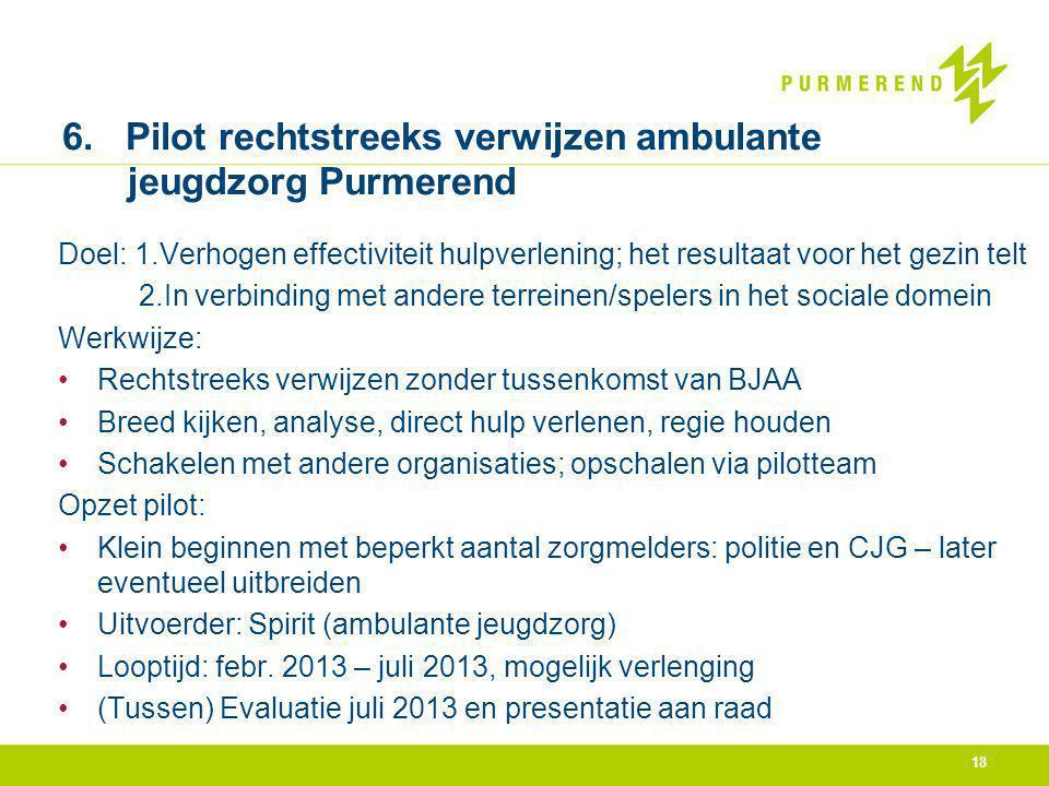 18 6. Pilot rechtstreeks verwijzen ambulante jeugdzorg Purmerend Doel: 1.Verhogen effectiviteit hulpverlening; het resultaat voor het gezin telt 2.In