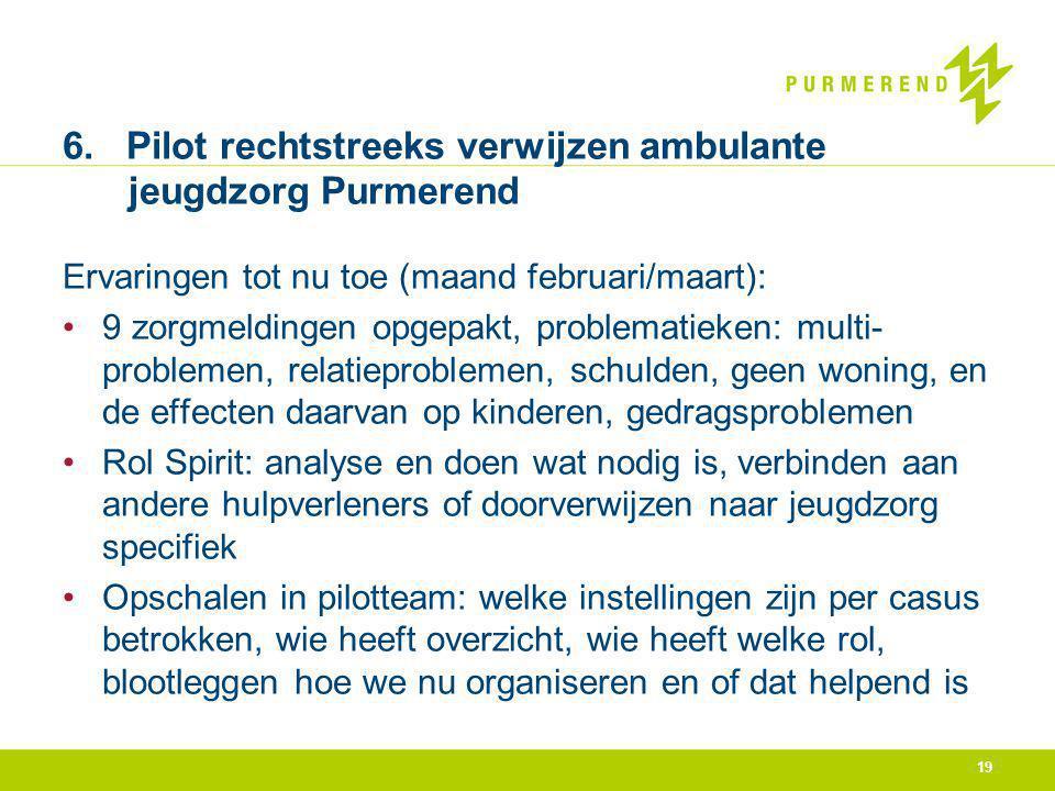 19 6. Pilot rechtstreeks verwijzen ambulante jeugdzorg Purmerend Ervaringen tot nu toe (maand februari/maart): 9 zorgmeldingen opgepakt, problematieke