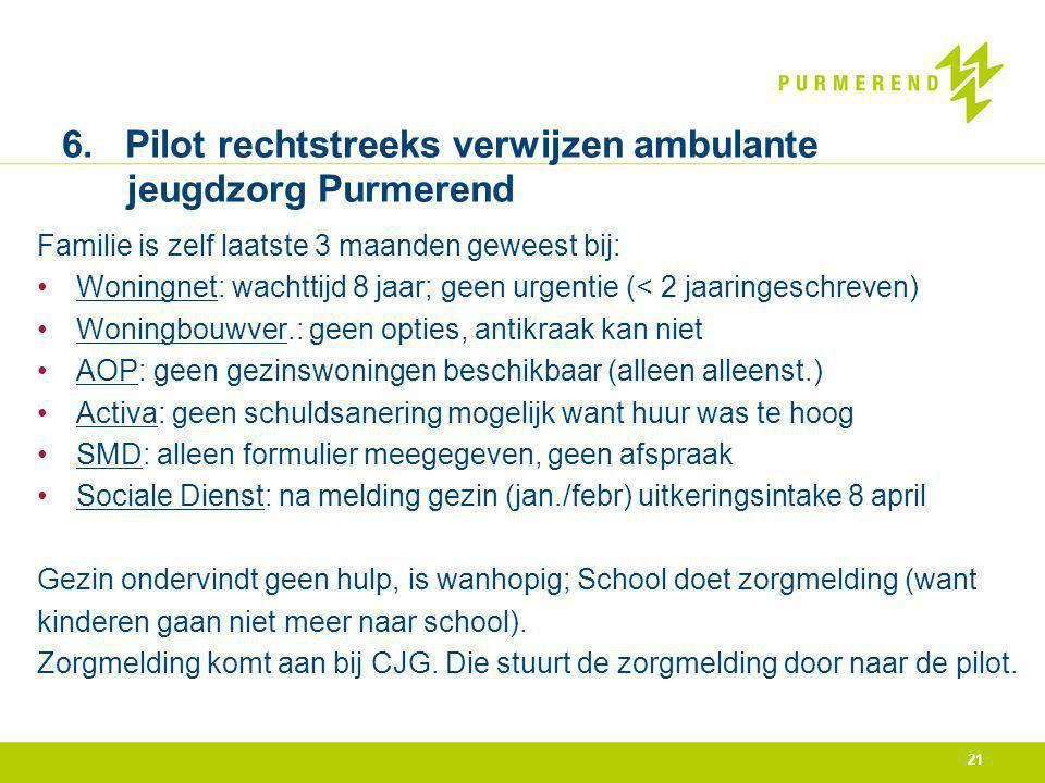 21 6. Pilot rechtstreeks verwijzen ambulante jeugdzorg Purmerend Familie is zelf laatste 3 maanden geweest bij: Woningnet: wachttijd 8 jaar; geen urge