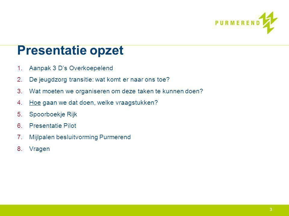 3 Presentatie opzet 1.Aanpak 3 D's Overkoepelend 2.De jeugdzorg transitie: wat komt er naar ons toe? 3.Wat moeten we organiseren om deze taken te kunn