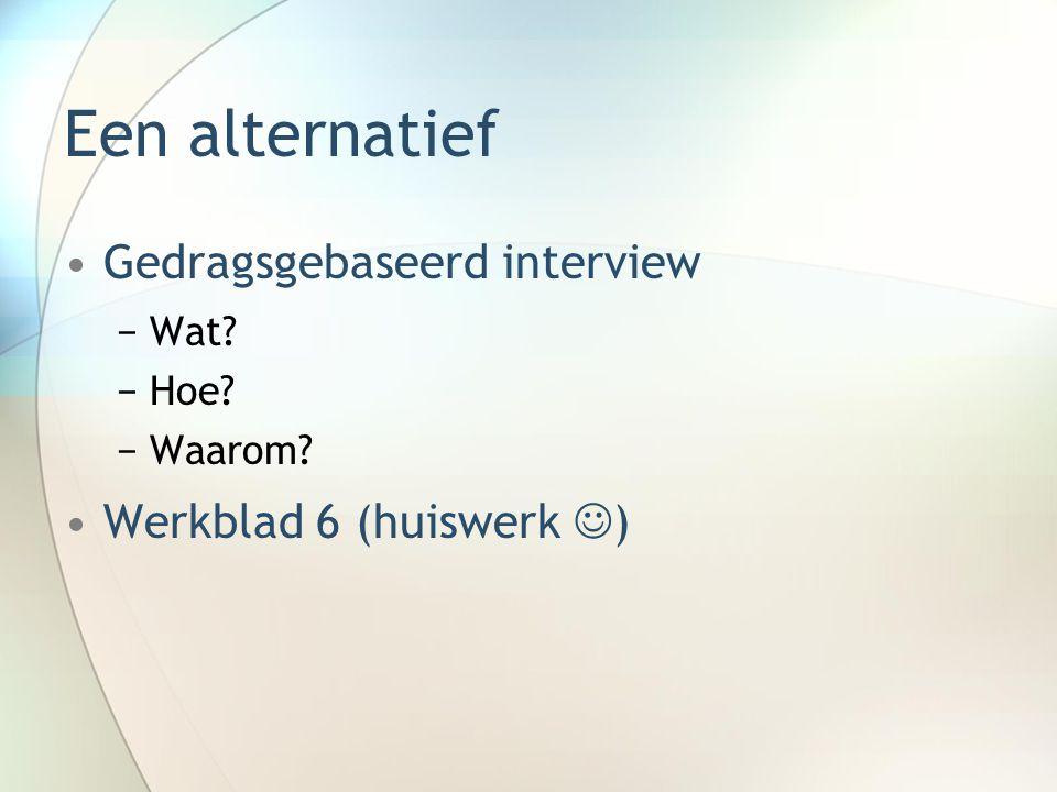 Een alternatief Gedragsgebaseerd interview −Wat? −Hoe? −Waarom? Werkblad 6 (huiswerk )