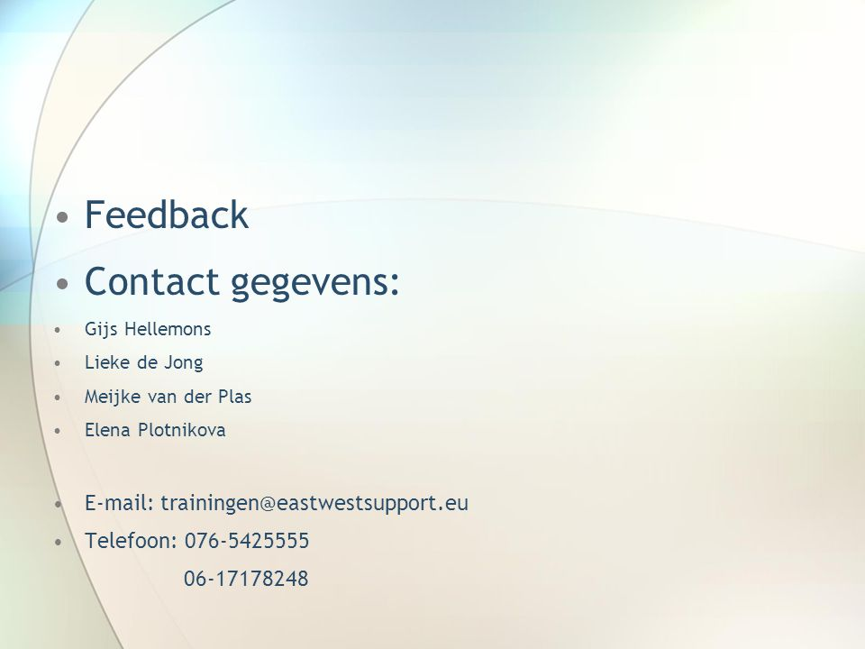 Feedback Contact gegevens: Gijs Hellemons Lieke de Jong Meijke van der Plas Elena Plotnikova E-mail: trainingen@eastwestsupport.eu Telefoon: 076-54255