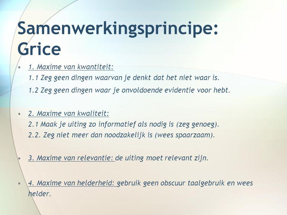 Samenwerkingsprincipe: Grice 1. Maxime van kwantiteit: 1.1 Zeg geen dingen waarvan je denkt dat het niet waar is. 1.2 Zeg geen dingen waar je onvoldoe