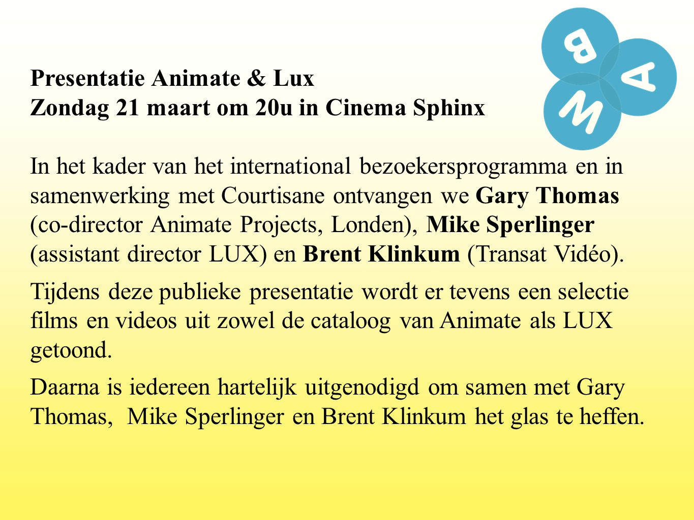 Presentatie Animate & Lux Zondag 21 maart om 20u in Cinema Sphinx In het kader van het international bezoekersprogramma en in samenwerking met Courtisane ontvangen we Gary Thomas (co-director Animate Projects, Londen), Mike Sperlinger (assistant director LUX) en Brent Klinkum (Transat Vidéo).