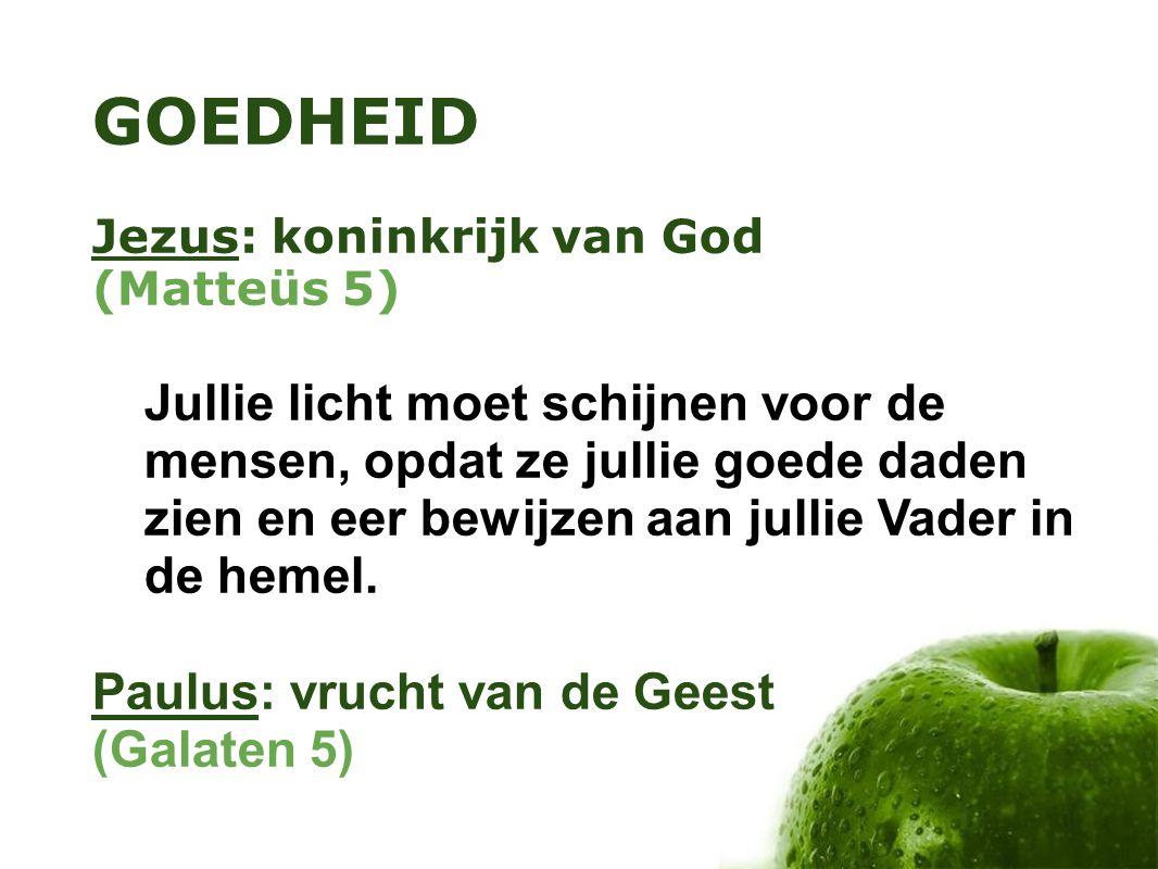 GOEDHEID Jezus: koninkrijk van God (Matteüs 5) Jullie licht moet schijnen voor de mensen, opdat ze jullie goede daden zien en eer bewijzen aan jullie