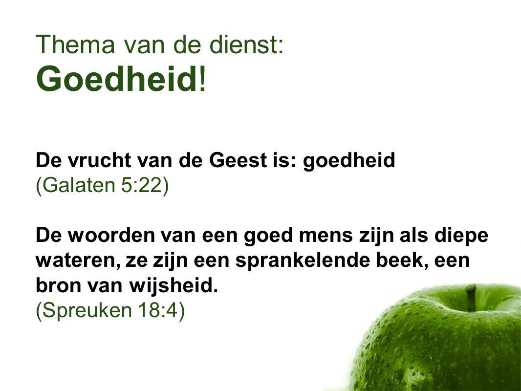 Thema van de dienst: Goedheid! De vrucht van de Geest is: goedheid (Galaten 5:22) De woorden van een goed mens zijn als diepe wateren, ze zijn een spr