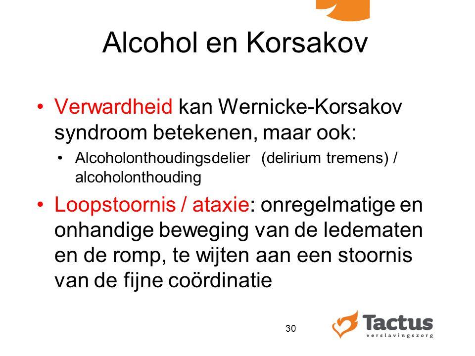 Alcohol en Korsakov Verwardheid kan Wernicke-Korsakov syndroom betekenen, maar ook: Alcoholonthoudingsdelier (delirium tremens) / alcoholonthouding Loopstoornis / ataxie: onregelmatige en onhandige beweging van de ledematen en de romp, te wijten aan een stoornis van de fijne coördinatie 30