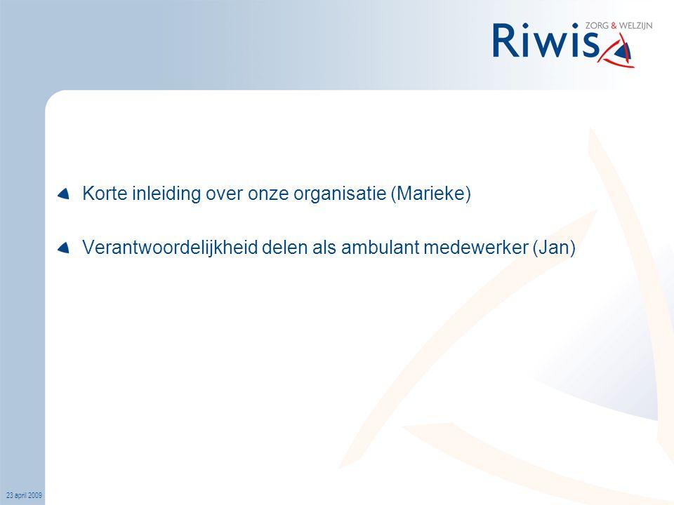 23 april 2009 Korte inleiding over onze organisatie (Marieke) Verantwoordelijkheid delen als ambulant medewerker (Jan)