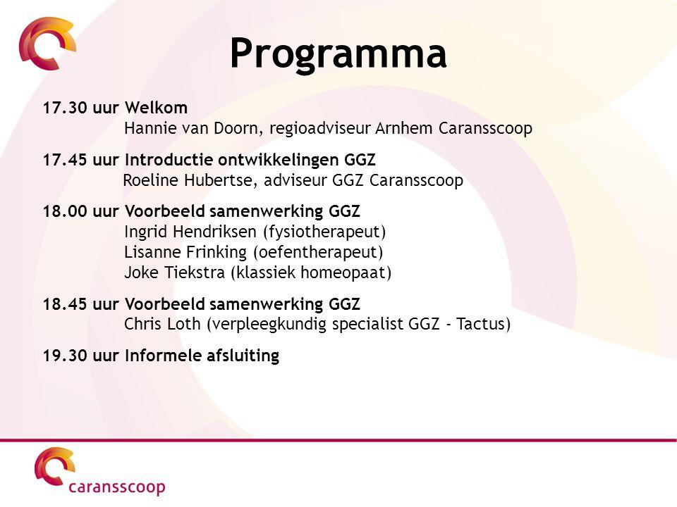 Programma 17.30 uur Welkom Hannie van Doorn, regioadviseur Arnhem Caransscoop 17.45 uur Introductie ontwikkelingen GGZ Roeline Hubertse, adviseur GGZ