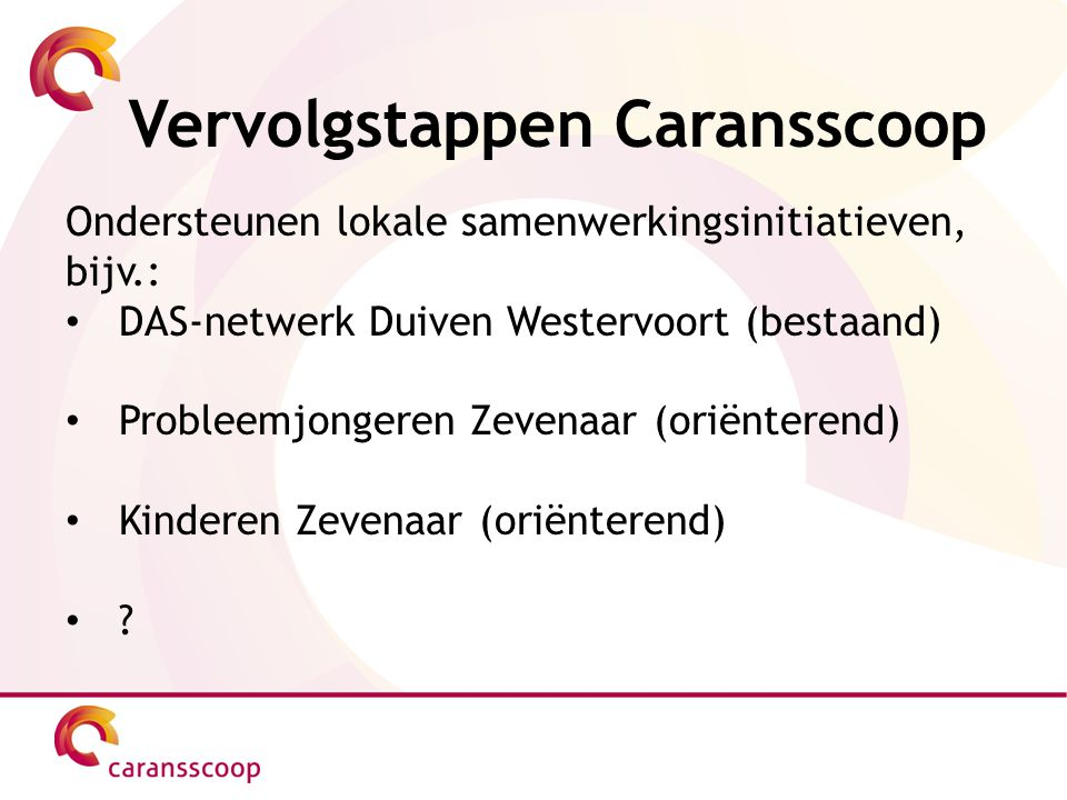 Vervolgstappen Caransscoop Ondersteunen lokale samenwerkingsinitiatieven, bijv.: DAS-netwerk Duiven Westervoort (bestaand) Probleemjongeren Zevenaar (