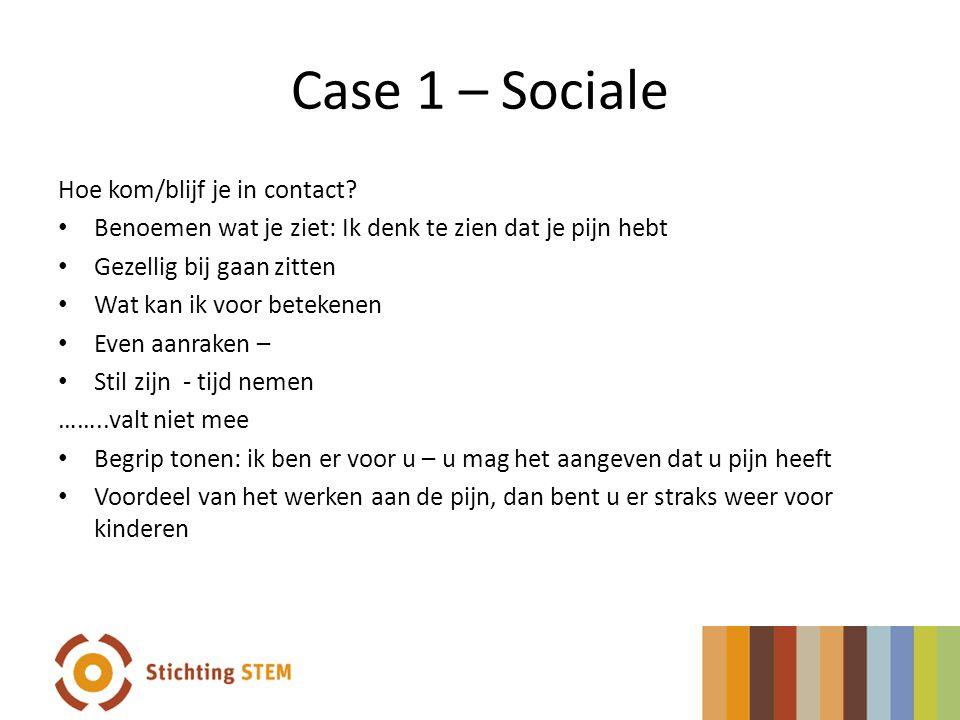 Case 1 – Sociale Hoe kom/blijf je in contact? Benoemen wat je ziet: Ik denk te zien dat je pijn hebt Gezellig bij gaan zitten Wat kan ik voor betekene