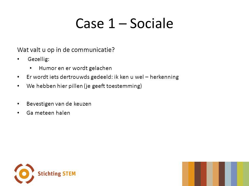 Case 1 – Sociale Wat valt u op in de communicatie? Gezellig: Humor en er wordt gelachen Er wordt iets dertrouwds gedeeld: ik ken u wel – herkenning We