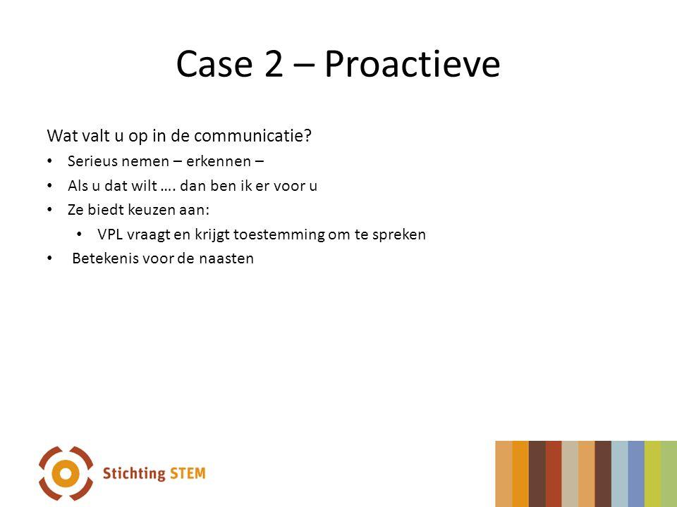 Case 2 – Proactieve Wat valt u op in de communicatie? Serieus nemen – erkennen – Als u dat wilt …. dan ben ik er voor u Ze biedt keuzen aan: VPL vraag