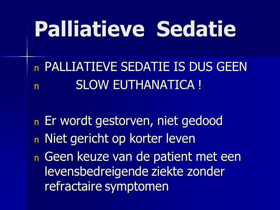 Palliatieve Sedatie n PALLIATIEVE SEDATIE IS DUS GEEN n SLOW EUTHANATICA ! n Er wordt gestorven, niet gedood n Niet gericht op korter leven n Geen keu