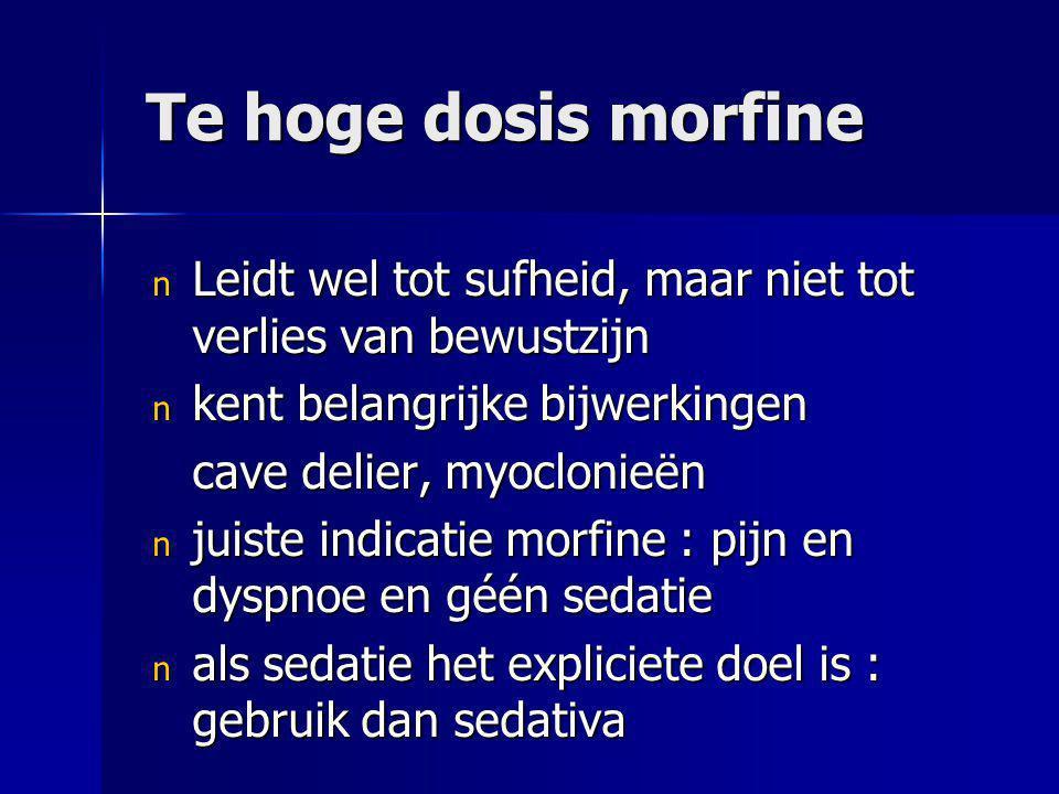 Te hoge dosis morfine n Leidt wel tot sufheid, maar niet tot verlies van bewustzijn n kent belangrijke bijwerkingen cave delier, myoclonieën n juiste