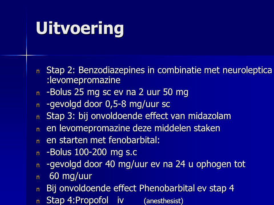 Uitvoering n Stap 2: Benzodiazepines in combinatie met neuroleptica :levomepromazine n -Bolus 25 mg sc ev na 2 uur 50 mg n -gevolgd door 0,5-8 mg/uur