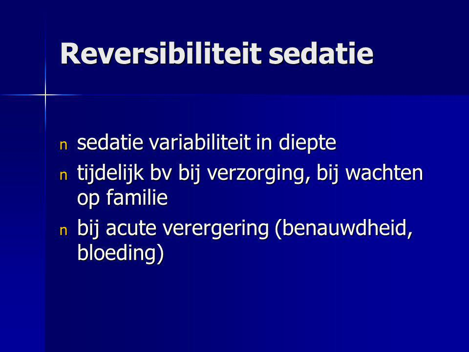 Reversibiliteit sedatie n sedatie variabiliteit in diepte n tijdelijk bv bij verzorging, bij wachten op familie n bij acute verergering (benauwdheid,