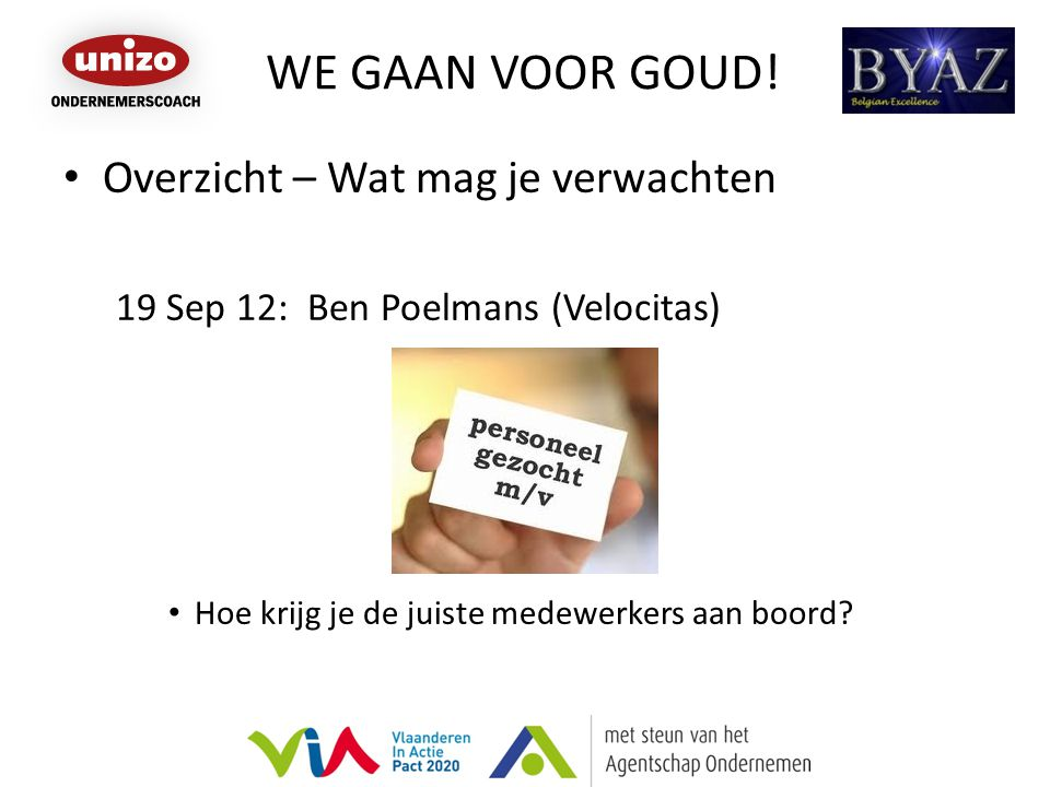 WE GAAN VOOR GOUD! Overzicht – Wat mag je verwachten 19 Sep 12: Ben Poelmans (Velocitas) Hoe krijg je de juiste medewerkers aan boord?