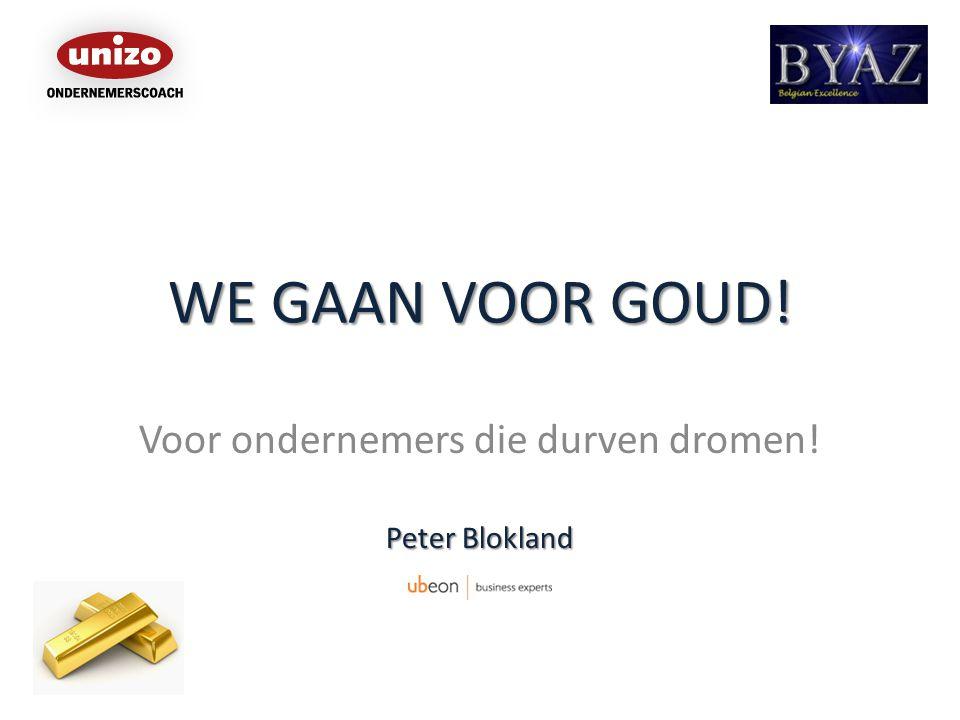 WE GAAN VOOR GOUD! Voor ondernemers die durven dromen! Peter Blokland