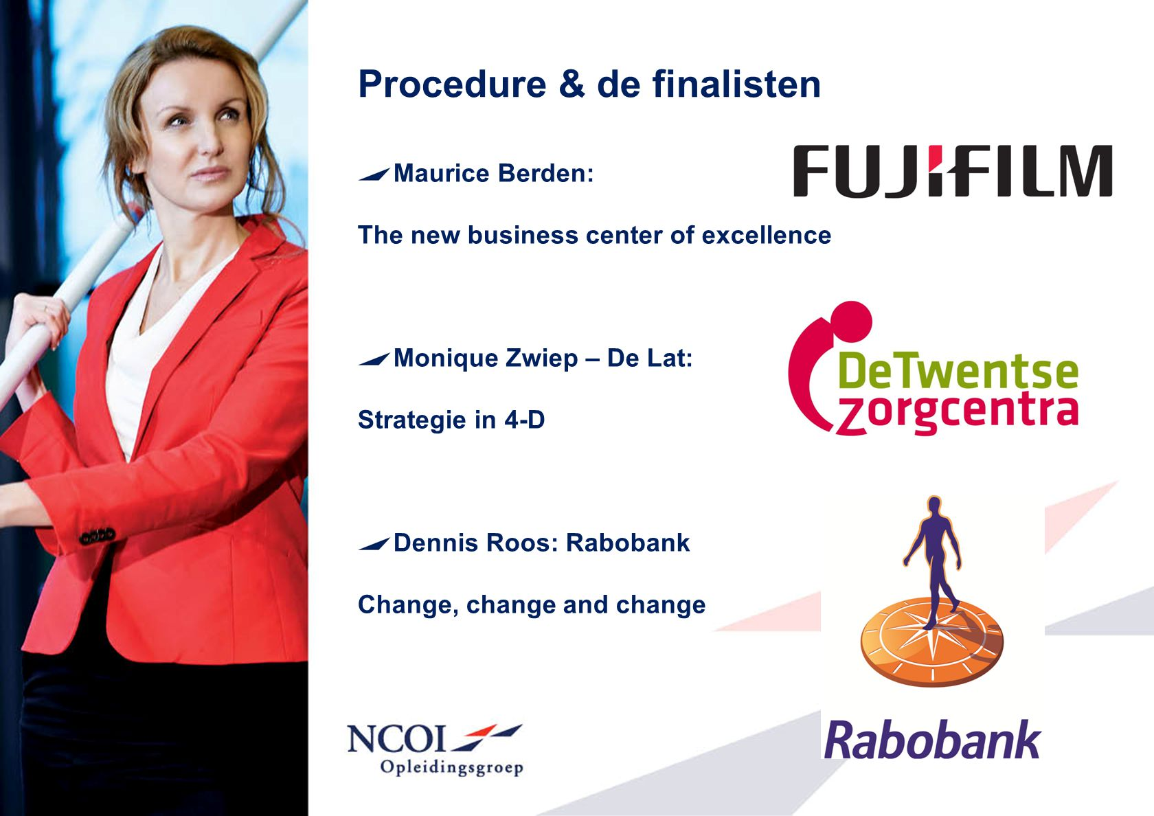 Procedure & de finalisten Maurice Berden: The new business center of excellence Monique Zwiep – De Lat: Strategie in 4-D Dennis Roos: Rabobank Change,