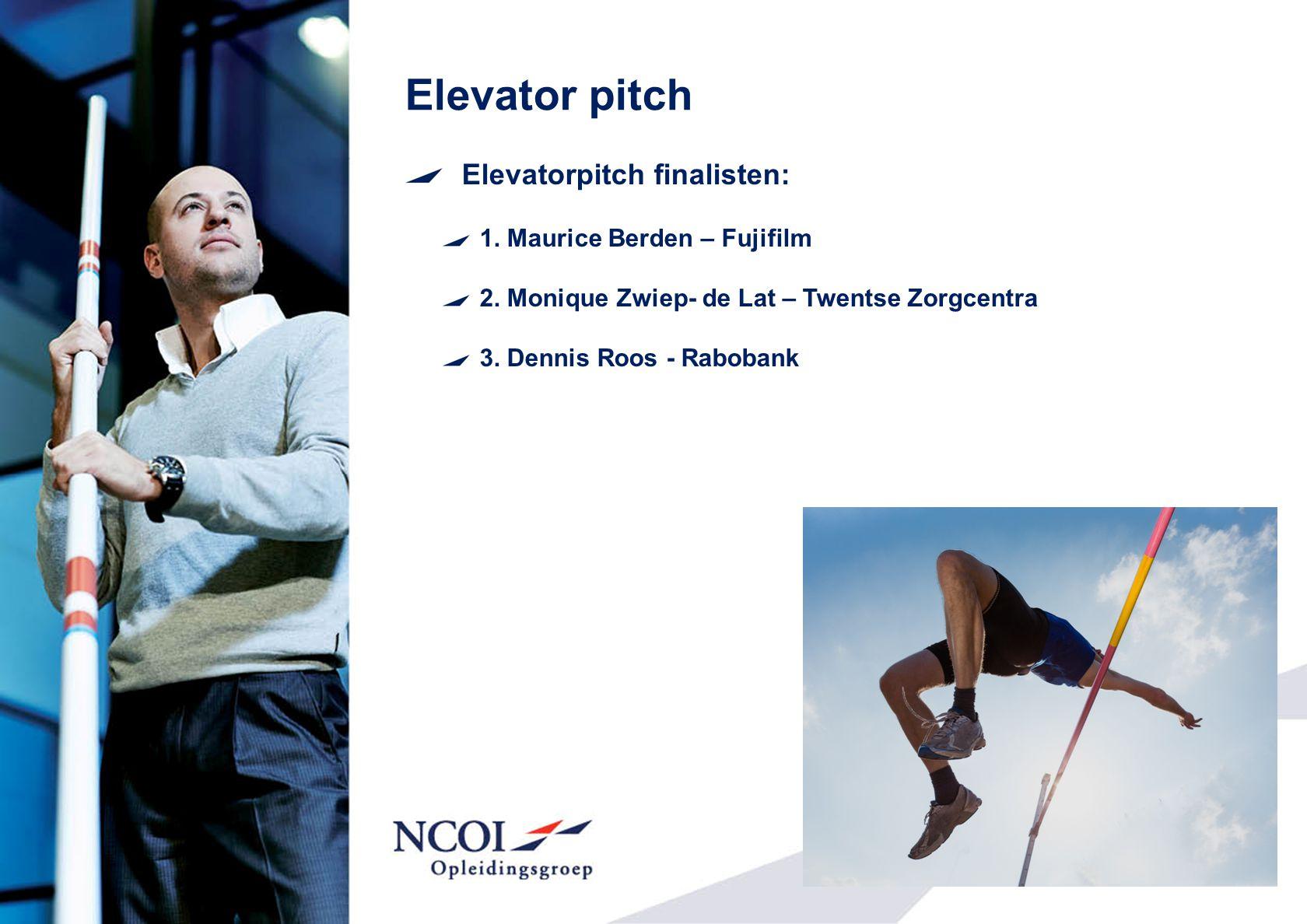 Elevator pitch Elevatorpitch finalisten: 1. Maurice Berden – Fujifilm 2. Monique Zwiep- de Lat – Twentse Zorgcentra 3. Dennis Roos - Rabobank