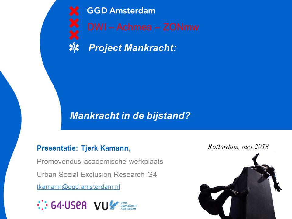 Mankracht in de bijstand? Project Mankracht: DWI – Achmea – ZONmw Presentatie: Tjerk Kamann, Promovendus academische werkplaats Urban Social Exclusion