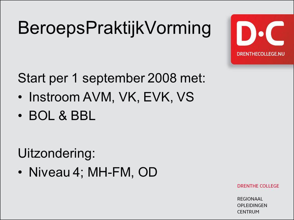 BeroepsPraktijkVorming Start per 1 september 2008 met: Instroom AVM, VK, EVK, VS BOL & BBL Uitzondering: Niveau 4; MH-FM, OD