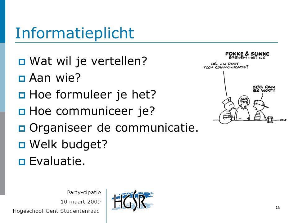 Hogeschool Gent Studentenraad 16 10 maart 2009 Party-cipatie Informatieplicht  Wat wil je vertellen?  Aan wie?  Hoe formuleer je het?  Hoe communi