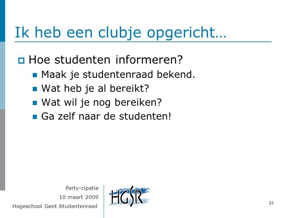 Hogeschool Gent Studentenraad 22 10 maart 2009 Party-cipatie Ik heb een clubje opgericht…  Hoe studenten informeren? Maak je studentenraad bekend. Wa