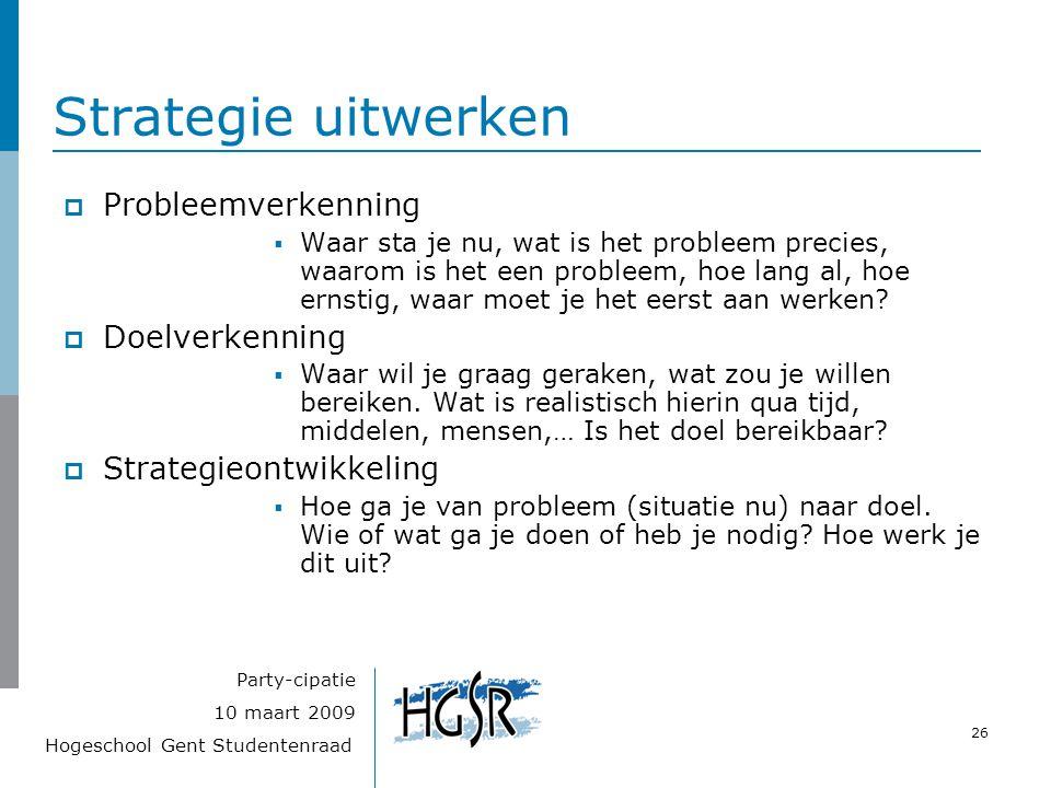 Hogeschool Gent Studentenraad 26 10 maart 2009 Party-cipatie Strategie uitwerken  Probleemverkenning  Waar sta je nu, wat is het probleem precies, waarom is het een probleem, hoe lang al, hoe ernstig, waar moet je het eerst aan werken.