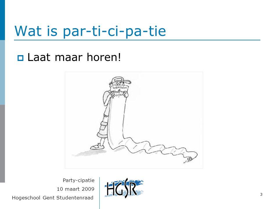 Hogeschool Gent Studentenraad 3 10 maart 2009 Party-cipatie Wat is par-ti-ci-pa-tie  Laat maar horen!