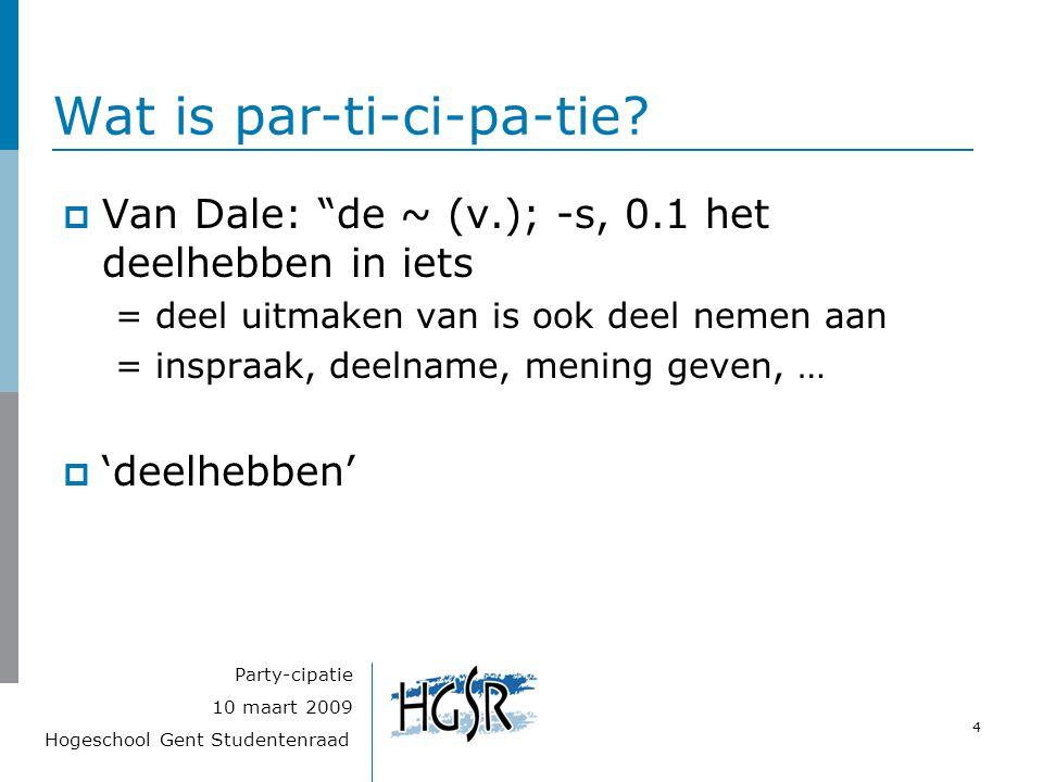 """Hogeschool Gent Studentenraad 4 10 maart 2009 Party-cipatie Wat is par-ti-ci-pa-tie?  Van Dale: """"de ~ (v.); -s, 0.1 het deelhebben in iets = deel uit"""