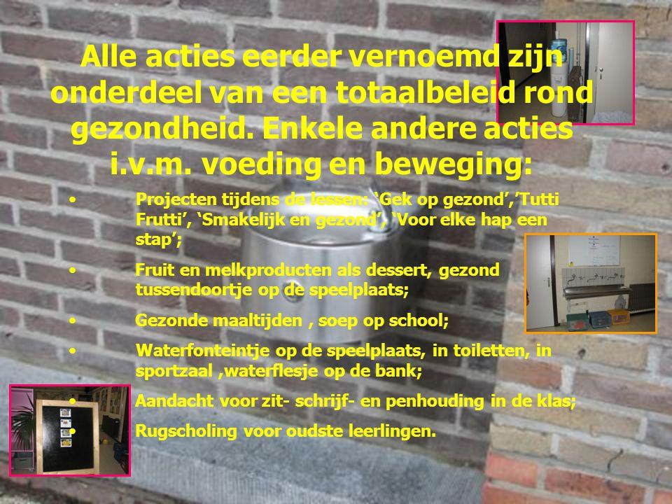 Projecten tijdens de lessen: 'Gek op gezond','Tutti Frutti', 'Smakelijk en gezond', 'Voor elke hap een stap'; Fruit en melkproducten als dessert, gezond tussendoortje op de speelplaats; Gezonde maaltijden, soep op school; Waterfonteintje op de speelplaats, in toiletten, in sportzaal,waterflesje op de bank; Aandacht voor zit- schrijf- en penhouding in de klas; Rugscholing voor oudste leerlingen.