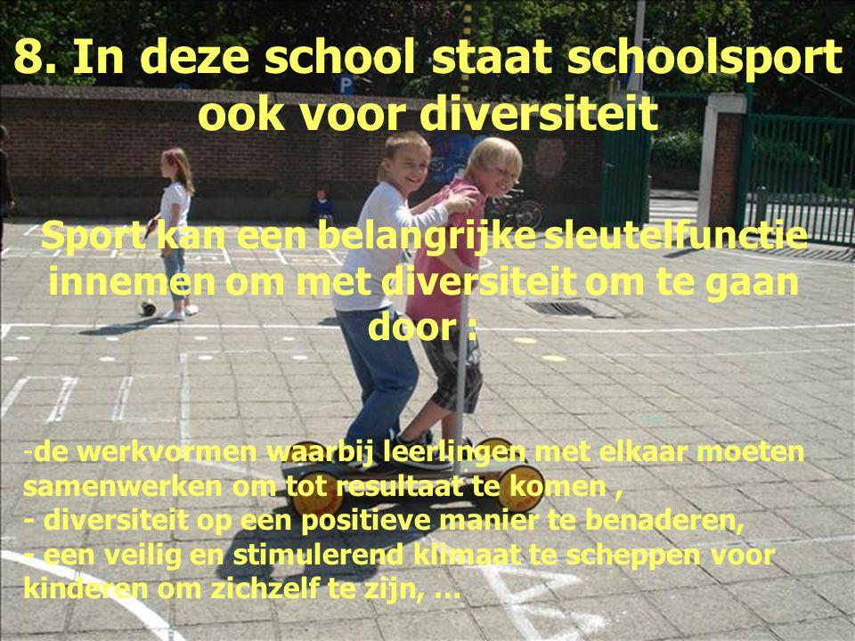 8. In deze school staat schoolsport ook voor diversiteit Sport kan een belangrijke sleutelfunctie innemen om met diversiteit om te gaan door : -de wer