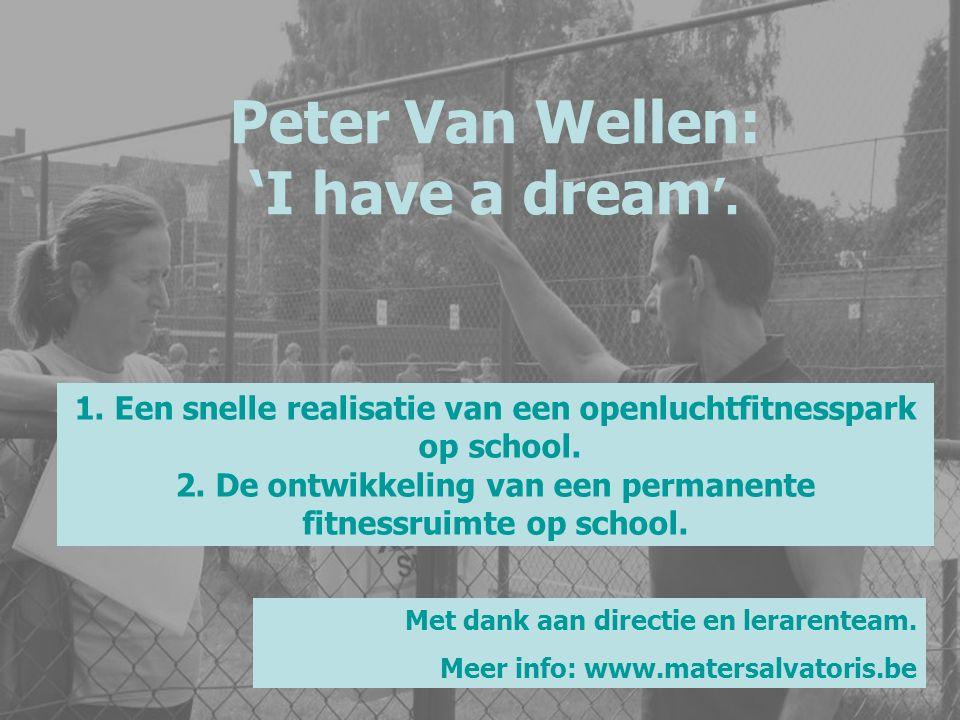 Peter Van Wellen: 'I have a dream '. 1. Een snelle realisatie van een openluchtfitnesspark op school. 2. De ontwikkeling van een permanente fitnessrui