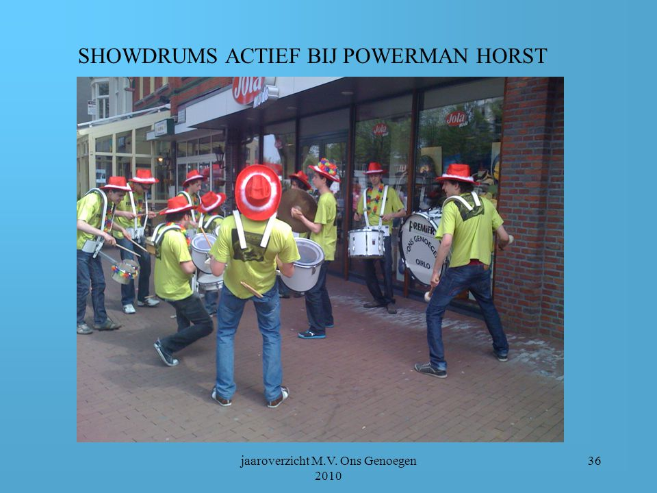 jaaroverzicht M.V. Ons Genoegen 2010 35 DIVERSEN DRUMBAND 24,25 april: Powerman Horst 10 juli: Urban Dance Night in De Maaspoort Venlo 14 november: Ui