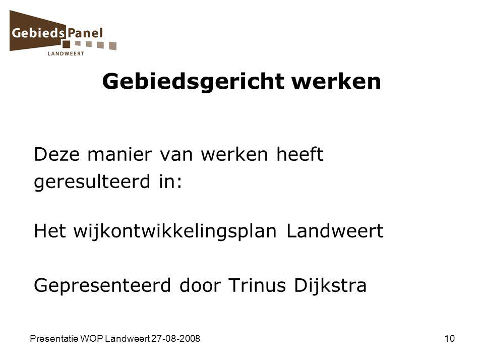 Presentatie WOP Landweert 27-08-200810 Gebiedsgericht werken Deze manier van werken heeft geresulteerd in: Het wijkontwikkelingsplan Landweert Geprese