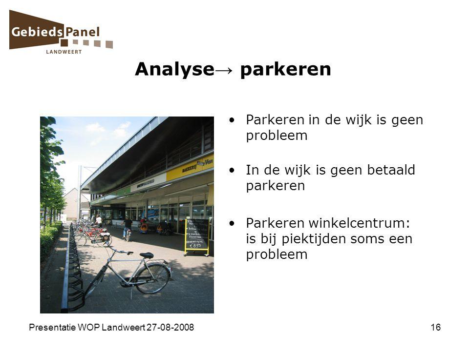 Presentatie WOP Landweert 27-08-200816 Analyse → parkeren Parkeren in de wijk is geen probleem In de wijk is geen betaald parkeren Parkeren winkelcent