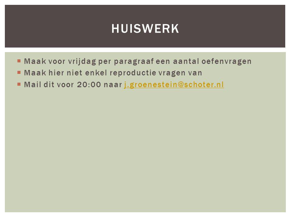  Maak voor vrijdag per paragraaf een aantal oefenvragen  Maak hier niet enkel reproductie vragen van  Mail dit voor 20:00 naar j.groenestein@schoter.nlj.groenestein@schoter.nl HUISWERK