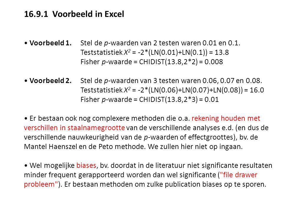16.9.1Voorbeeld in Excel Voorbeeld 1. Stel de p-waarden van 2 testen waren 0.01 en 0.1. Teststatistiek X 2 = -2*(LN(0.01)+LN(0.1)) = 13.8 Fisher p-waa