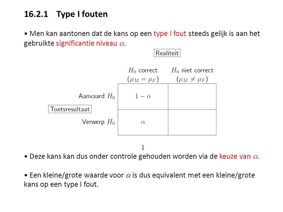 16.2.1 Type I fouten Men kan aantonen dat de kans op een type I fout steeds gelijk is aan het gebruikte significantie niveau . Deze kans kan dus onde