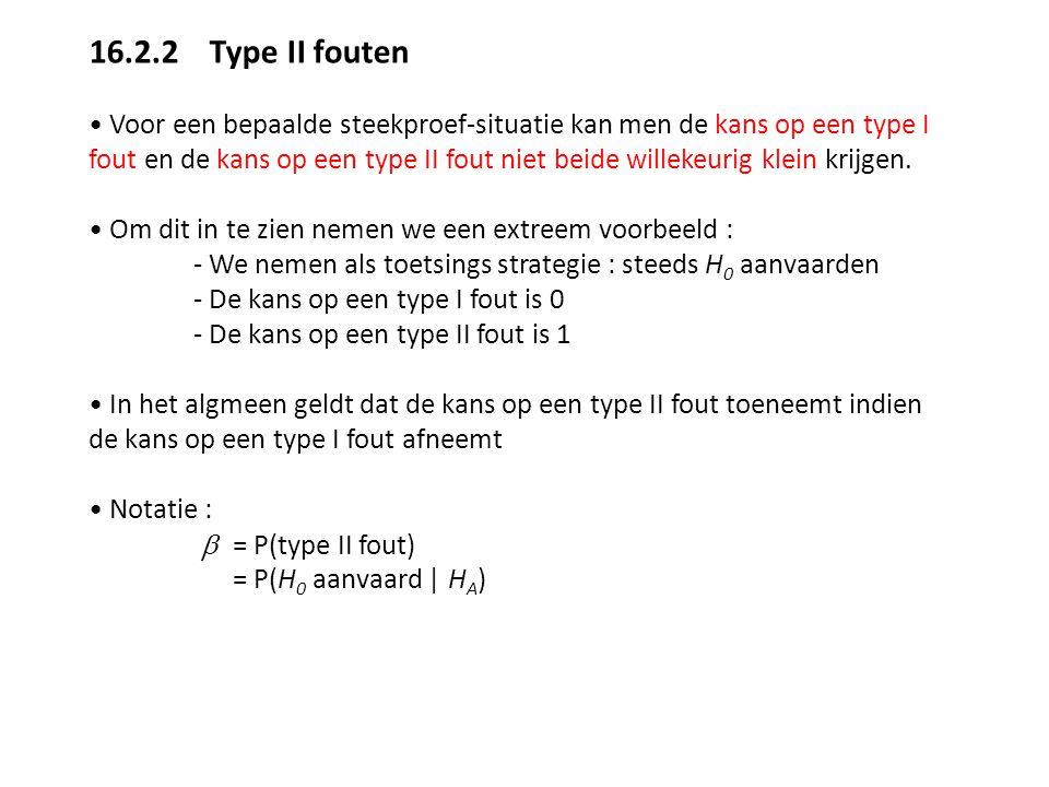 16.2.2 Type II fouten Voor een bepaalde steekproef-situatie kan men de kans op een type I fout en de kans op een type II fout niet beide willekeurig k