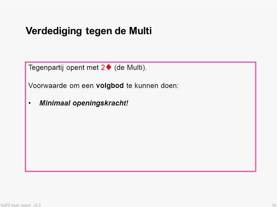 NdF2 Multi (sterk) v0.218 Verdediging tegen de Multi Tegenpartij opent met 2♦ (de Multi). Voorwaarde om een volgbod te kunnen doen: Minimaal openingsk